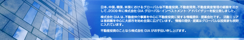 GIA, Global Investment Advisory, has been established with the extended experiences of global real estate investment, real estate development and real estate asset management not only in Japan but in China, South Korea and the USA. GAI offers valuable information and proposals of real estate investment based upon real estate brokerage business. We are expanding the areas into across large cities in Japan while our main activities are in Tokyo Metropolitan Area. GIA offers extended supports on real estate investment.
